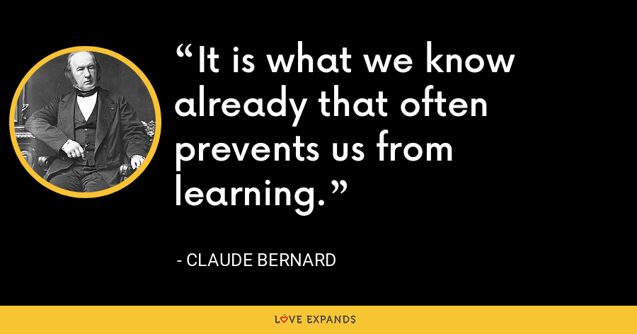 It is what we know already that often prevents us from learning. - Claude Bernard