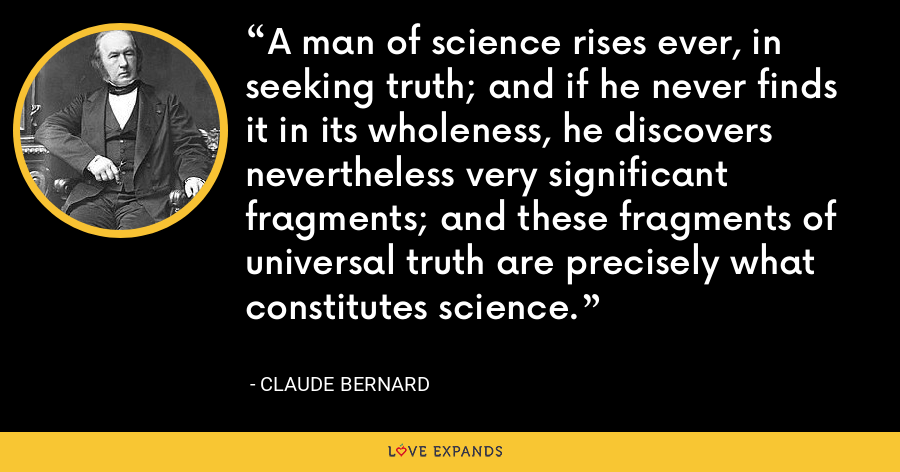 A man of science rises ever, in seeking truth; and if he never finds it in its wholeness, he discovers nevertheless very significant fragments; and these fragments of universal truth are precisely what constitutes science. - Claude Bernard