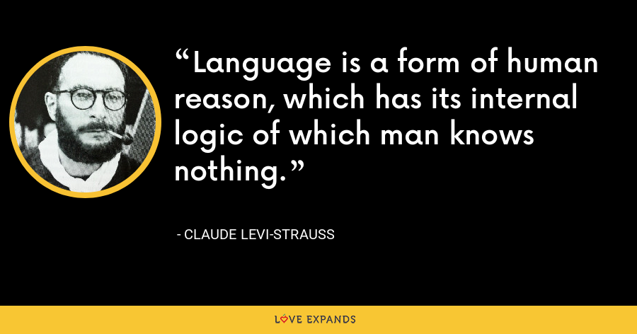 Language is a form of human reason, which has its internal logic of which man knows nothing. - Claude Levi-Strauss