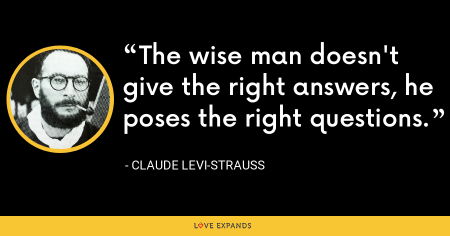 The wise man doesn't give the right answers, he poses the right questions. - Claude Levi-Strauss