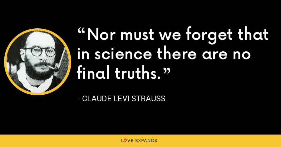 Nor must we forget that in science there are no final truths. - Claude Levi-Strauss