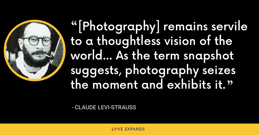 [Photography] remains servile to a thoughtless vision of the world... As the term snapshot suggests, photography seizes the moment and exhibits it. - Claude Levi-Strauss