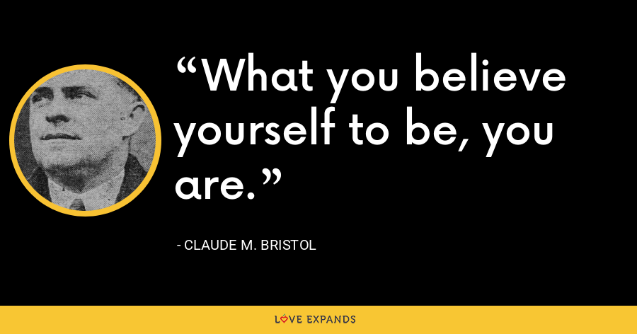 What you believe yourself to be, you are. - Claude M. Bristol