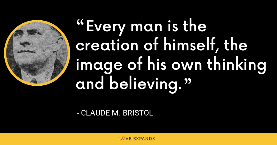 Every man is the creation of himself, the image of his own thinking and believing. - Claude M. Bristol