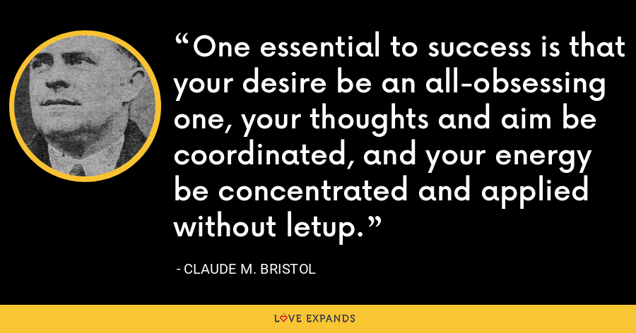 One essential to success is that your desire be an all-obsessing one, your thoughts and aim be coordinated, and your energy be concentrated and applied without letup. - Claude M. Bristol