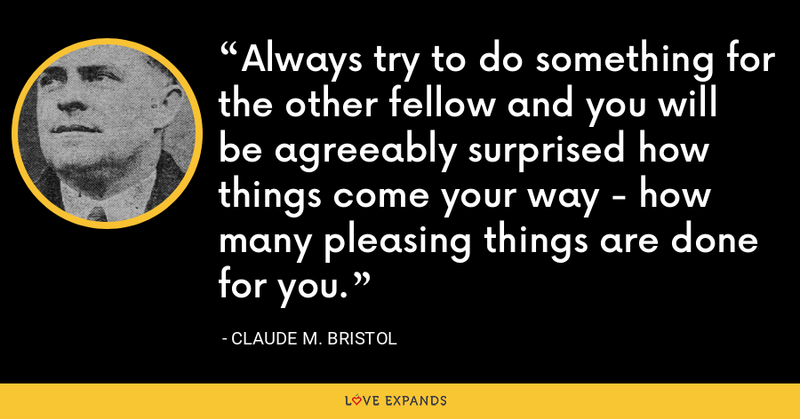 Always try to do something for the other fellow and you will be agreeably surprised how things come your way - how many pleasing things are done for you. - Claude M. Bristol