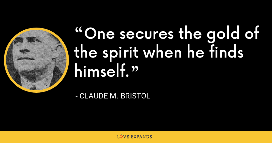 One secures the gold of the spirit when he finds himself. - Claude M. Bristol