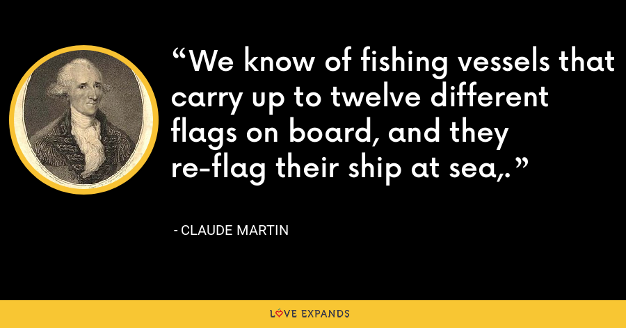 We know of fishing vessels that carry up to twelve different flags on board, and they re-flag their ship at sea,. - Claude Martin