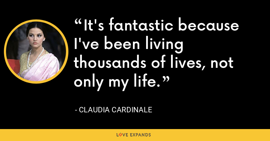 It's fantastic because I've been living thousands of lives, not only my life. - Claudia Cardinale