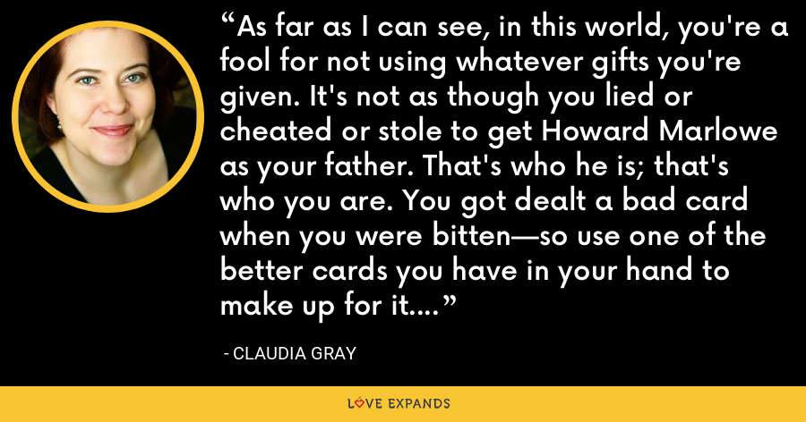As far as I can see, in this world, you're a fool for not using whatever gifts you're given. It's not as though you lied or cheated or stole to get Howard Marlowe as your father. That's who he is; that's who you are. You got dealt a bad card when you were bitten—so use one of the better cards you have in your hand to make up for it. - Claudia Gray
