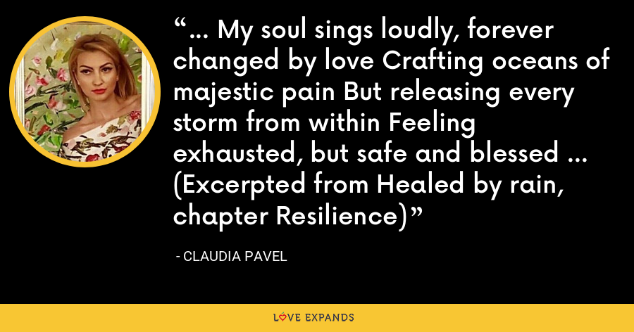 ... My soul sings loudly, forever changed by love Crafting oceans of majestic pain But releasing every storm from within Feeling exhausted, but safe and blessed ... (Excerpted from Healed by rain, chapter Resilience) - Claudia Pavel