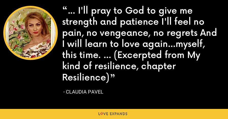 … I'll pray to God to give me strength and patience I'll feel no pain, no vengeance, no regrets And I will learn to love again…myself, this time. ... (Excerpted from My kind of resilience, chapter Resilience) - Claudia Pavel