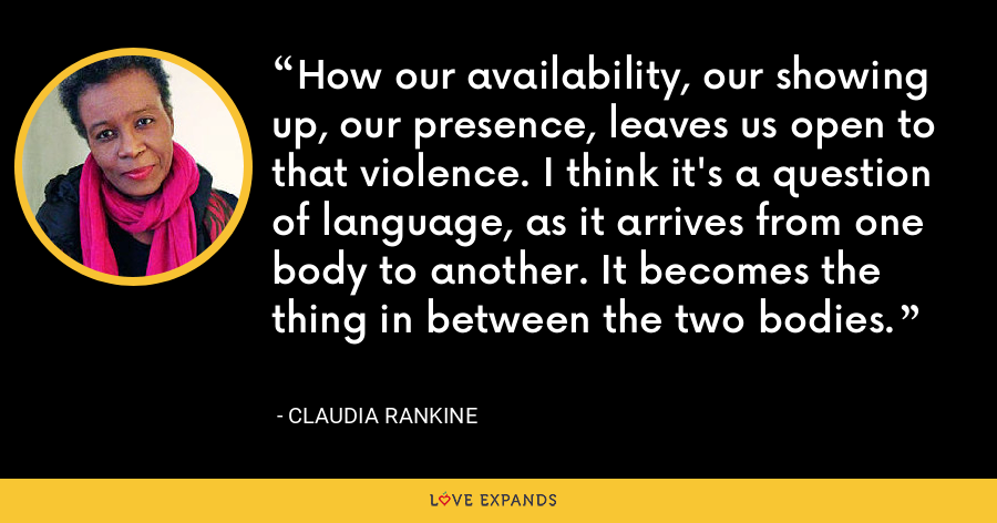 How our availability, our showing up, our presence, leaves us open to that violence. I think it's a question of language, as it arrives from one body to another. It becomes the thing in between the two bodies. - Claudia Rankine