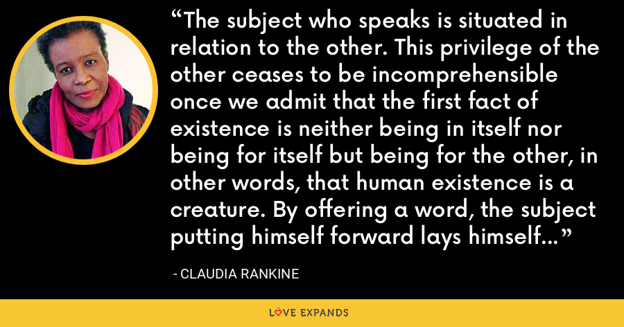 The subject who speaks is situated in relation to the other. This privilege of the other ceases to be incomprehensible once we admit that the first fact of existence is neither being in itself nor being for itself but being for the other, in other words, that human existence is a creature. By offering a word, the subject putting himself forward lays himself open and, in a sense, prays. - Claudia Rankine
