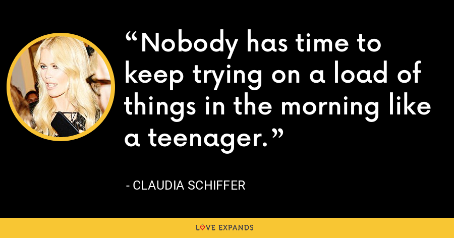 Nobody has time to keep trying on a load of things in the morning like a teenager. - Claudia Schiffer