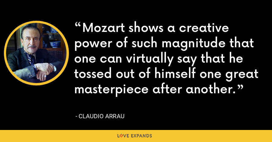 Mozart shows a creative power of such magnitude that one can virtually say that he tossed out of himself one great masterpiece after another. - Claudio Arrau