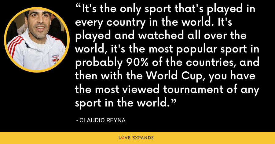 It's the only sport that's played in every country in the world. It's played and watched all over the world, it's the most popular sport in probably 90% of the countries, and then with the World Cup, you have the most viewed tournament of any sport in the world. - Claudio Reyna