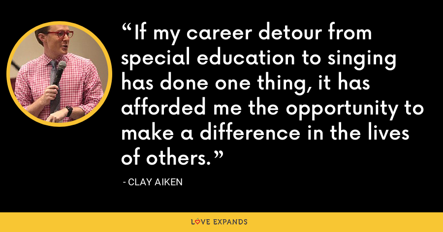 If my career detour from special education to singing has done one thing, it has afforded me the opportunity to make a difference in the lives of others. - Clay Aiken