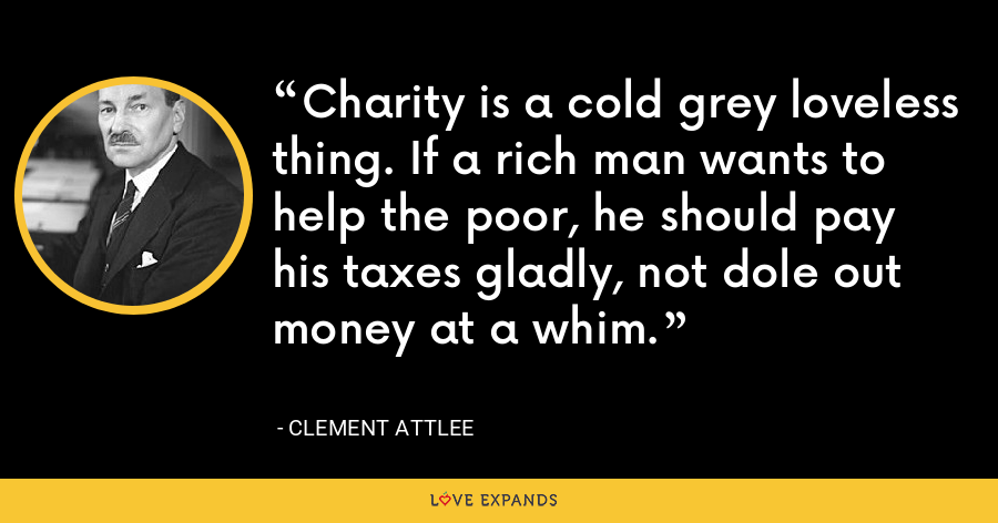 Charity is a cold grey loveless thing. If a rich man wants to help the poor, he should pay his taxes gladly, not dole out money at a whim. - Clement Attlee
