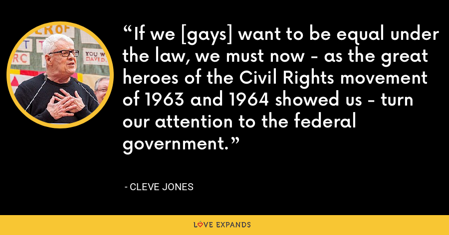 If we [gays] want to be equal under the law, we must now - as the great heroes of the Civil Rights movement of 1963 and 1964 showed us - turn our attention to the federal government. - Cleve Jones