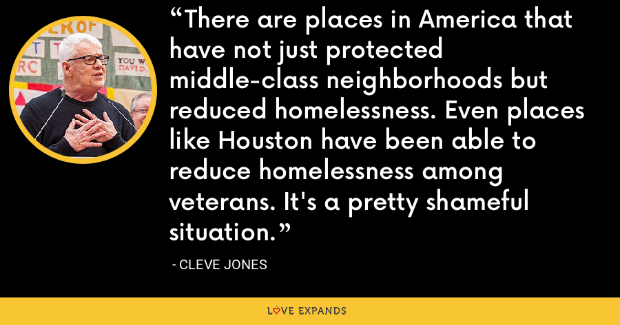 There are places in America that have not just protected middle-class neighborhoods but reduced homelessness. Even places like Houston have been able to reduce homelessness among veterans. It's a pretty shameful situation. - Cleve Jones