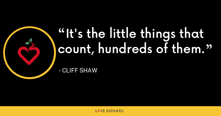 It's the little things that count, hundreds of them. - Cliff Shaw