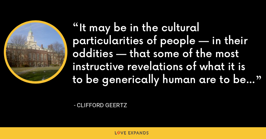 It may be in the cultural particularities of people — in their oddities — that some of the most instructive revelations of what it is to be generically human are to be found. - Clifford Geertz