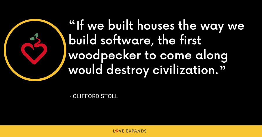 If we built houses the way we build software, the first woodpecker to come along would destroy civilization. - Clifford Stoll
