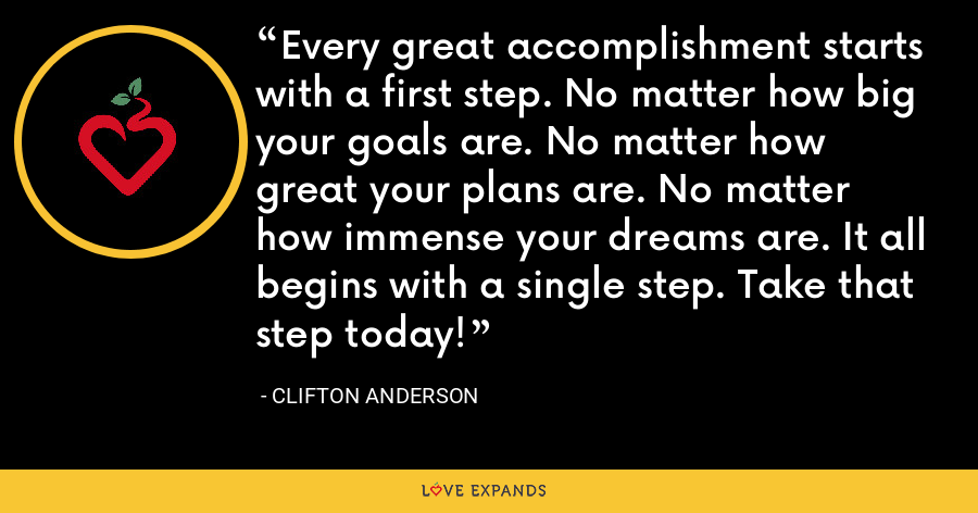 Every great accomplishment starts with a first step. No matter how big your goals are. No matter how great your plans are. No matter how immense your dreams are. It all begins with a single step. Take that step today! - Clifton Anderson
