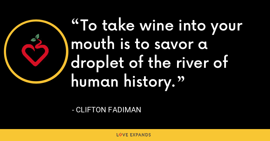 To take wine into your mouth is to savor a droplet of the river of human history. - Clifton Fadiman