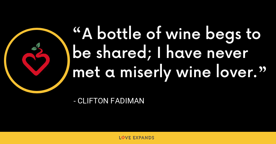 A bottle of wine begs to be shared; I have never met a miserly wine lover. - Clifton Fadiman