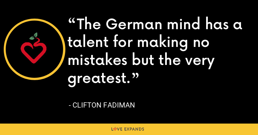 The German mind has a talent for making no mistakes but the very greatest. - Clifton Fadiman