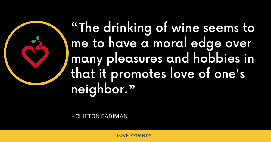 The drinking of wine seems to me to have a moral edge over many pleasures and hobbies in that it promotes love of one's neighbor. - Clifton Fadiman
