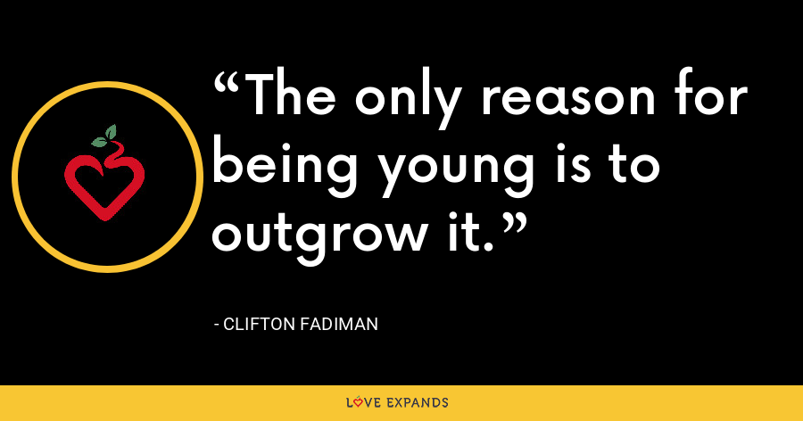 The only reason for being young is to outgrow it. - Clifton Fadiman