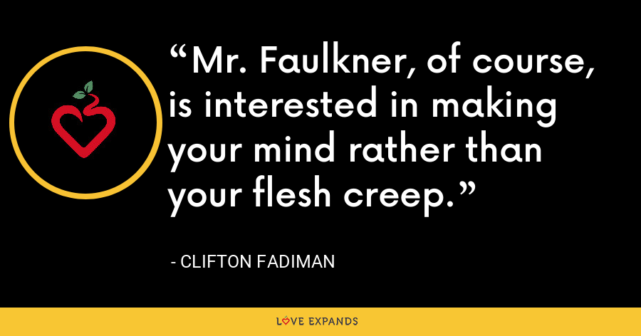 Mr. Faulkner, of course, is interested in making your mind rather than your flesh creep. - Clifton Fadiman