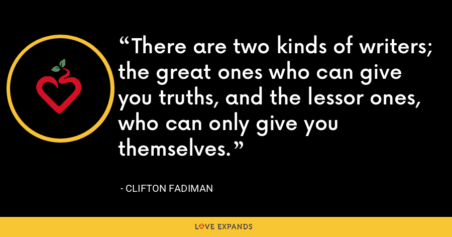 There are two kinds of writers; the great ones who can give you truths, and the lessor ones, who can only give you themselves. - Clifton Fadiman