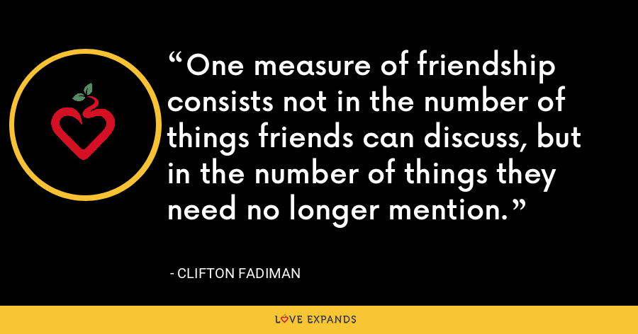 One measure of friendship consists not in the number of things friends can discuss, but in the number of things they need no longer mention. - Clifton Fadiman