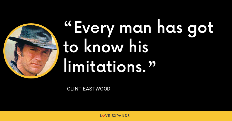 Every man has got to know his limitations. - Clint Eastwood