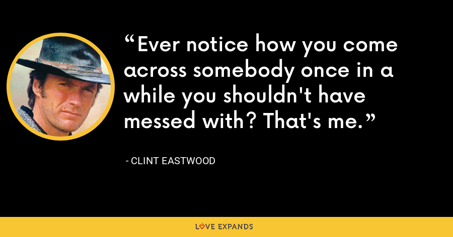 Ever notice how you come across somebody once in a while you shouldn't have messed with? That's me. - Clint Eastwood