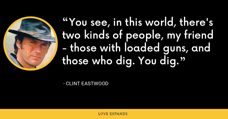 You see, in this world, there's two kinds of people, my friend - those with loaded guns, and those who dig. You dig. - Clint Eastwood