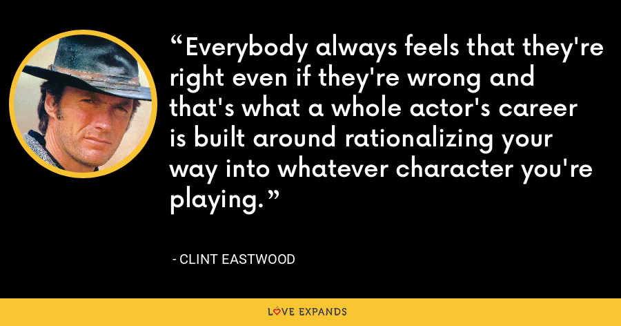 Everybody always feels that they're right even if they're wrong and that's what a whole actor's career is built around rationalizing your way into whatever character you're playing. - Clint Eastwood