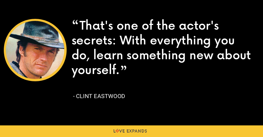 That's one of the actor's secrets: With everything you do, learn something new about yourself. - Clint Eastwood