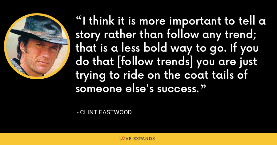 I think it is more important to tell a story rather than follow any trend; that is a less bold way to go. If you do that [follow trends] you are just trying to ride on the coat tails of someone else's success. - Clint Eastwood