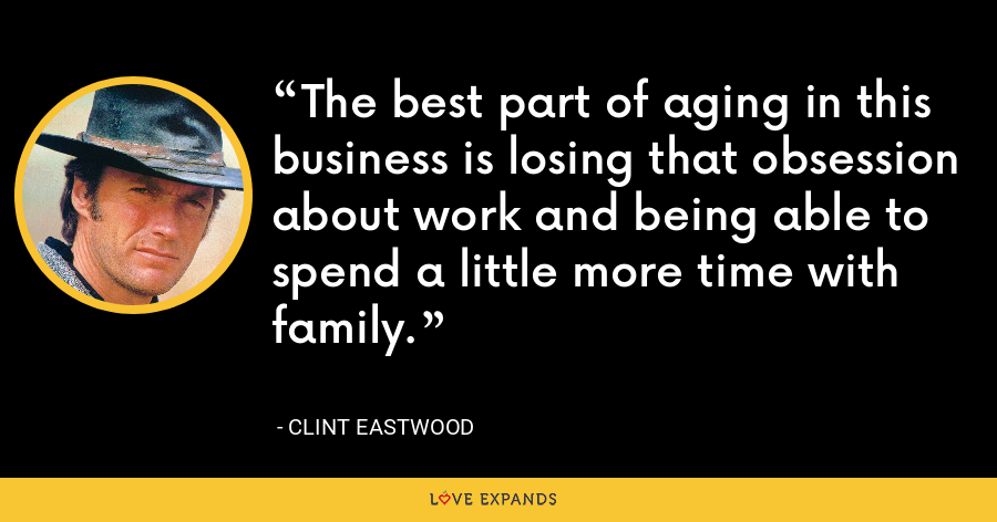 The best part of aging in this business is losing that obsession about work and being able to spend a little more time with family. - Clint Eastwood
