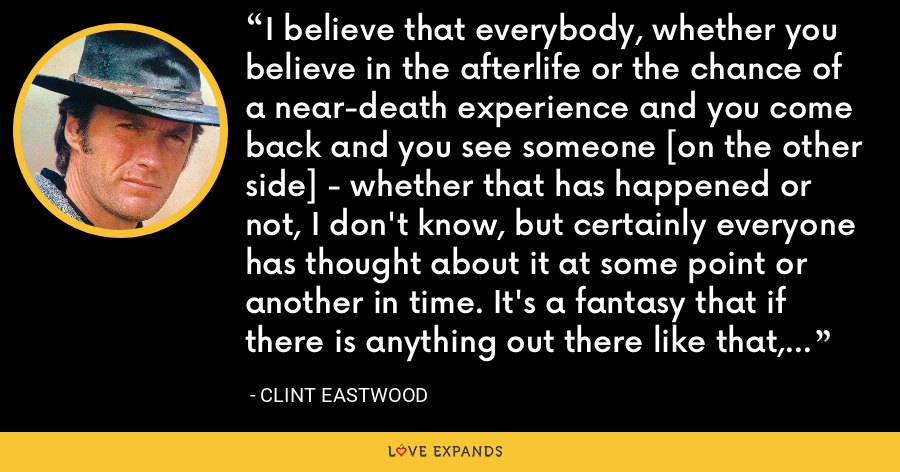 I believe that everybody, whether you believe in the afterlife or the chance of a near-death experience and you come back and you see someone [on the other side] - whether that has happened or not, I don't know, but certainly everyone has thought about it at some point or another in time. It's a fantasy that if there is anything out there like that, it would be just terrific, but that remains to be seen. - Clint Eastwood