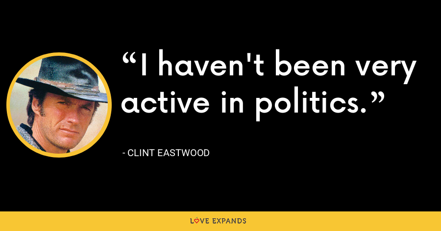 I haven't been very active in politics. - Clint Eastwood
