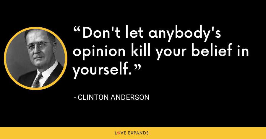 Don't let anybody's opinion kill your belief in yourself. - Clinton Anderson