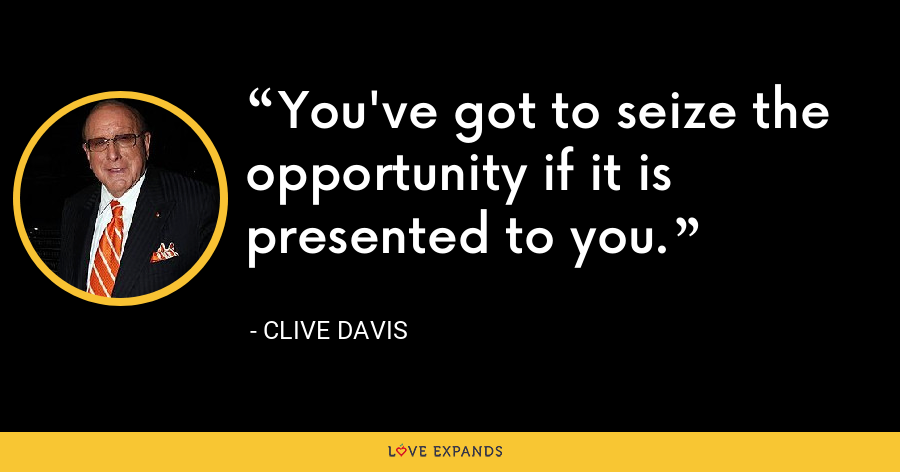 You've got to seize the opportunity if it is presented to you. - Clive Davis
