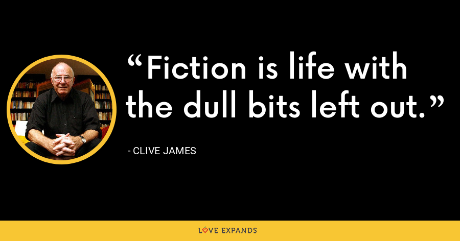 Fiction is life with the dull bits left out. - Clive James