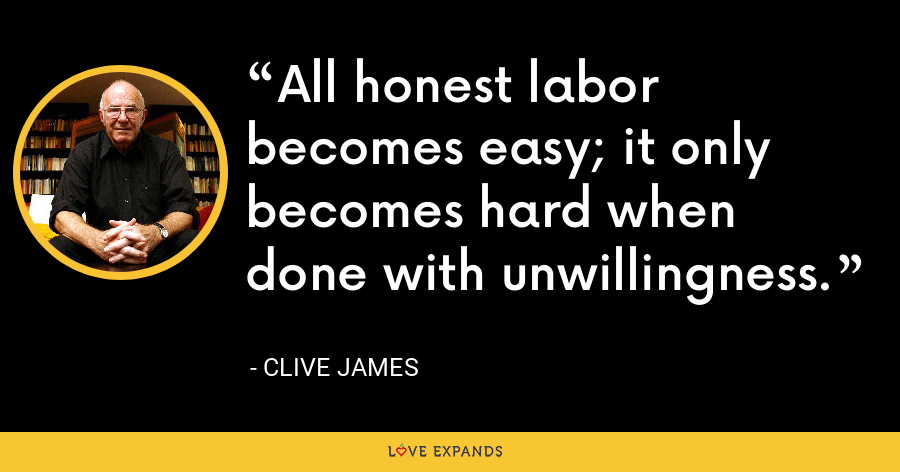 All honest labor becomes easy; it only becomes hard when done with unwillingness. - Clive James